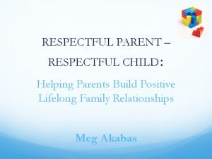 RESPECTFUL PARENT RESPECTFUL CHILD: Helping Parents Build Positive Lifelong Family Relationships. Meg Akabas