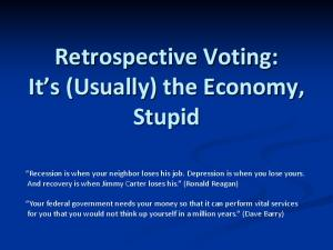 Retrospective Voting: It s (Usually) the Economy, Stupid