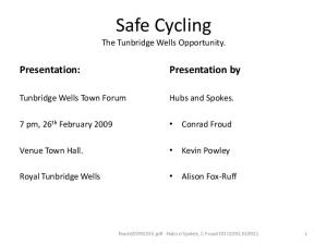 Safe Cycling. Presentation: Presentation by. The Tunbridge Wells Opportunity. Tunbridge Wells Town Forum. Hubs and Spokes