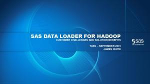 SAS DATA LOADER FOR HADOOP CUSTOMER CHALLENGES AND SOLUTION BENEFITS TASS SEPTEMBER 2015 JAMES WAITE