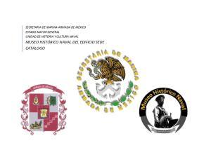 SECRETARIA DE MARINA-ARMADA DE MÉXICO ESTADO MAYOR GENERAL UNIDAD DE HISTORIA Y CULTURA NAVAL MUSEO HISTÓRICO NAVAL DEL EDIFICIO SEDE CATÁLOGO