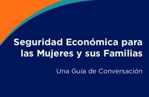 Seguridad Económica para las Mujeres y sus Familias. Una Guía de Conversación