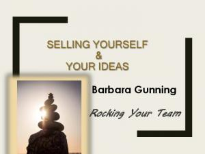 SELLING YOURSELF & YOUR IDEAS. Barbara Gunning. Rocking Your Team