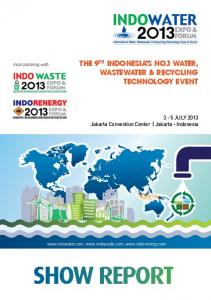 SHOW REPORT THE 9 TH INDONESIA S NO.1 WATER, WASTEWATER & RECYCLING TECHNOLOGY EVENT. 3-5 JULY 2013 Jakarta Convention Center Jakarta - Indonesia