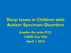 Sleep Issues in Children with Autism Spectrum Disorders. Jennifer Accardo, M.D. CARD Star Talk April 1, 2015