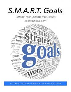 S.M.A.R.T. Goals. Turning Your Dreams Into Reality scottkwilson.com WHY GOAL SETTING IS BETTER THAN A RESOLUTION