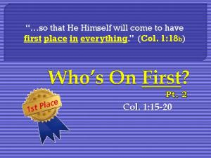 so that He Himself will come to have first place in everything. (Col. 1:18b) Col. 1:15-20