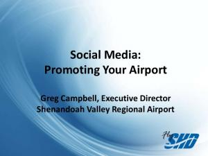 Social Media: Promoting Your Airport. Greg Campbell, Executive Director Shenandoah Valley Regional Airport