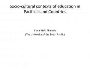Socio cultural contexts of education in Pacific Island Countries. Konai Helu Thaman (The University of the South Pacific)