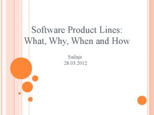 Software Product Lines: What, Why, When and How. Sailaja