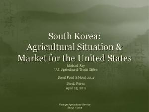 South Korea: Agricultural Situation & Market for the United States Michael Fay U.S. Agricultural Trade Office