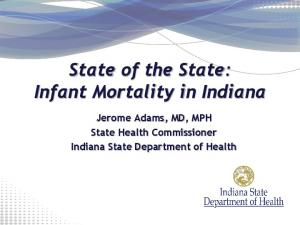 State of the State: Infant Mortality in Indiana. Jerome Adams, MD, MPH State Health Commissioner Indiana State Department of Health