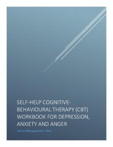 Stress Management Clinic SELF-HELP COGNITIVE- BEHAVIOURAL THERAPY (CBT) WORKBOOK FOR DEPRESSION, ANXIETY AND ANGER. Self-Help CBT Course 0
