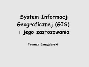 System Informacji Geograficznej (GIS) i jego zastosowania. Tomasz Sznajderski