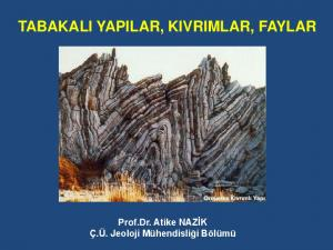 TABAKALI YAPILAR, KIVRIMLAR, FAYLAR. Prof.Dr. Atike NAZİK Ç.Ü. Jeoloji Mühendisliği Bölümü