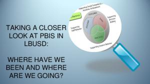 TAKING A CLOSER LOOK AT PBIS IN LBUSD: WHERE HAVE WE BEEN AND WHERE ARE WE GOING?