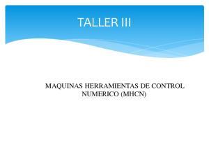 TALLER III MAQUINAS HERRAMIENTAS DE CONTROL NUMERICO (MHCN)