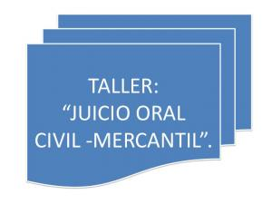 TALLER: JUICIO ORAL CIVIL -MERCANTIL