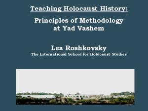 Teaching Holocaust History: Principles of Methodology at Yad Vashem. Lea Roshkovsky. The International School for Holocaust Studies