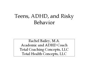 Teens, ADHD, and Risky Behavior. Rachel Bailey, M.A. Academic and ADHD Coach Total Coaching Concepts, LLC Total Health Concepts, LLC