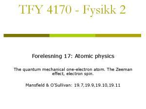 TFY Fysikk 2. Forelesning 17: Atomic physics. The quantum mechanical one-electron atom. The Zeeman effect, electron spin