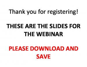 Thank you for registering! THESE ARE THE SLIDES FOR THE WEBINAR PLEASE DOWNLOAD AND SAVE