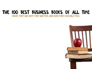 The 100 Best Business Books of All Time. What they say, Why they matter, and How They Can Help You