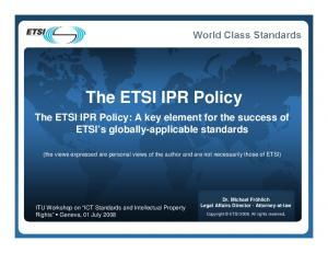 The ETSI IPR Policy. The ETSI IPR Policy: A key element for the success of ETSI s globally-applicable standards
