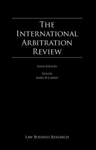 The. International Arbitration Review. The International Arbitration Review. Law Business Research. Sixth Edition. Editor James H Carter