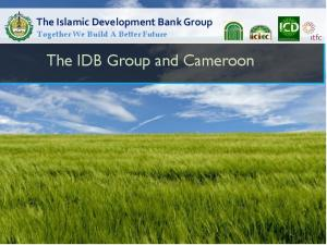 The Islamic Development Bank Group Together We Build A Better Future. The IDB Group and Cameroon