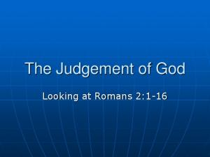 The Judgement of God. Looking at Romans 2:1-16