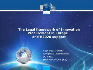 The Legal framework of Innovation Procurement in Europe and H2020 support. Vasileios Tsanidis European Commission DG CNECT Innovation Unit (F2)
