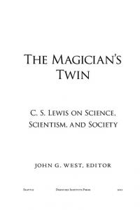 The Magician s Twin. C. S. Lewis on Science, Scientism, and Society. John G. West, Editor