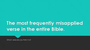 The most frequently misapplied verse in the entire Bible. Which verse do you think it is?