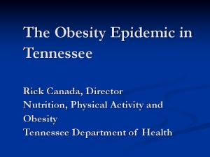 The Obesity Epidemic in Tennessee. Rick Canada, Director Nutrition, Physical Activity and Obesity Tennessee Department of Health
