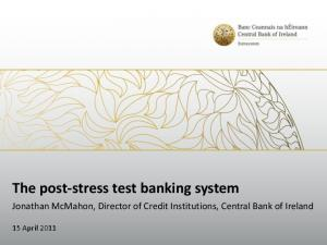 The post-stress test banking system. Jonathan McMahon, Director of Credit Institutions, Central Bank of Ireland