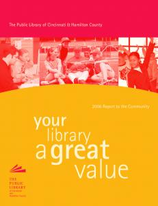 The Public Library of Cincinnati & Hamilton County Report to the Community. your library. a great. value