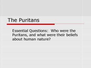 The Puritans. Essential Questions: Who were the Puritans, and what were their beliefs about human nature?