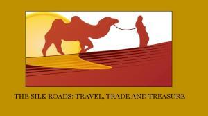 THE SILK ROADS: TRAVEL, TRADE AND TREASURE