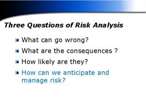 Three Questions of Risk Analysis. What can go wrong? What are the consequences? How likely are they? How can we anticipate and manage risk?
