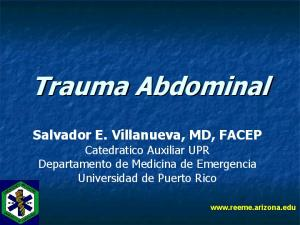Trauma Abdominal. Salvador E. Villanueva, MD, FACEP Catedratico Auxiliar UPR Departamento de Medicina de Emergencia Universidad de Puerto Rico