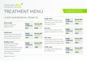 TREATMENT MENU LASER HAIR REMOVAL FROM 31 * OUTSTANDING RESULTS & UNBEATABLE VALUE. Large Area: Course of 6 Save 10% Single Treatment