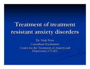 Treatment of treatment resistant anxiety disorders. Dr. Nick Potts Consultant Psychiatrist Center for the Treatment of Anxiety and Depression (CTAD)