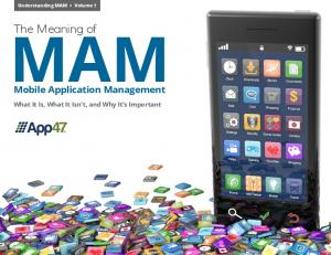 Understanding MAM Volume 1 MAM. The Meaning of. Mobile Application Management. What It Is, What It Isn t, and Why It s Important
