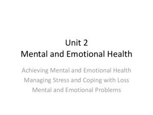 Unit 2 Mental and Emotional Health. Achieving Mental and Emotional Health Managing Stress and Coping with Loss Mental and Emotional Problems
