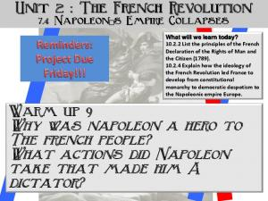 Unit 2 : The French Revolution. Warm up 9 Why was napoleon a hero to The french people? What actions did Napoleon take that made him A dictator?