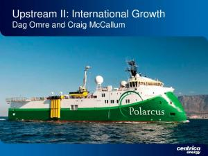 Upstream II: International Growth Dag Omre and Craig McCallum
