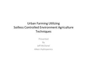 Urban Farming U+lizing Soilless Controlled Environment Agriculture Techniques. Presented By Jeff McDanel Aiken Hydroponics