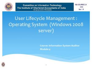 User Lifecycle Management : Operating System (Windows 2008 server) Course: Information System Auditor Module 4