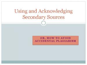 Using and Acknowledging Secondary Sources OR, HOW TO AVOID ACCIDENTAL PLAGIARISM